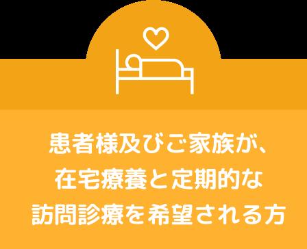 患者様及びご家族が、在宅療養と定期的な訪問診療を希望される方